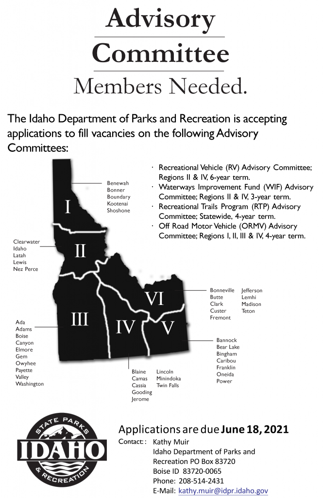The Idaho Department of Parks and Recreation is accepting applications to fill vacancies on the following Advisory Committees: · Recreational Vehicle (RV) Advisory Committee; Regions II & IV, 6-year term. · Waterways Improvement Fund (WIF) Advisory Committee; Regions II & IV, 3-year term. · Recreational Trails Program (RTP) Advisory Committee; Statewide, 4-year term. · Off Road Motor Vehicle (ORMV) Advisory Committee; Regions I, II, III & IV, 4-year term.